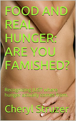Food And Real Hunger: Are You Famished?: Recognizing Just Where Hunger Actually Comes From.