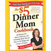 The $5 Dinner Mom Cookbook: 200 Recipes for Quick, Delicious, and Nourishing Meals That Are Easy on the Budget and a Snap to Prepare