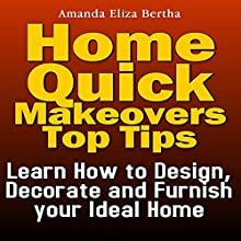 Home Quick Makeovers Top Tips: Learn How to Design, Decorate, and Furnish Your Ideal Home (       UNABRIDGED) by Amanda Eliza Bertha Narrated by Annette Martin