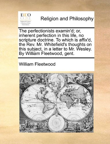 The perfectionists examin'd; or, inherent perfection in this life, no scripture doctrine. To which is affix'd, the Rev. Mr. Whitefield's thoughts on ... to Mr. Wesley. By William Fleetwood, gent. PDF Download Free