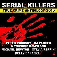 2015 Serial Killers True Crime Anthology: Volume 2: True Crimes Collection RJPP, Book 18 (       UNABRIDGED) by R. J. Parker, Peter Vronsky, Sylvia Perinni, Katherine Ramsland, Kelly Banaski Narrated by Don Kline