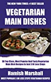 Collection of 30 Top Class, Most Popular And Super Tasty Vegetarian Main Dish Recipes In Just 3 Or Less Steps - Volume No. 1 (English Edition)