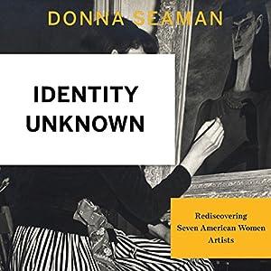 Identity Unknown: Rediscovering Seven American Women Artists Hörbuch von Donna Seaman Gesprochen von: Dina Pearlman
