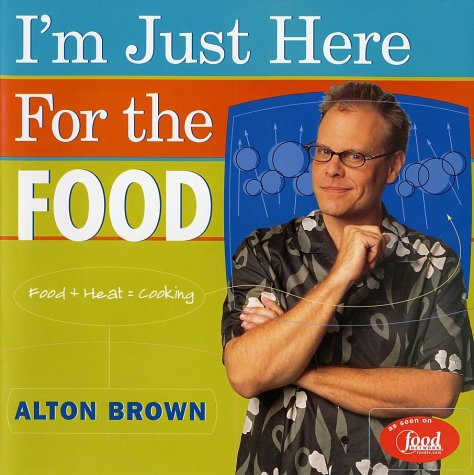 I'm Just Here for the Food: Food + Heat = Cooking by Alton Brown