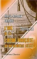 L\'art de la cuisine française aux dix-neuvième siècle: Traité élémentaire et pratique. Tome 3
