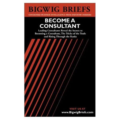 Bigwig Briefs Become a Consultant Aspatore Books and Aspatore Books Staff