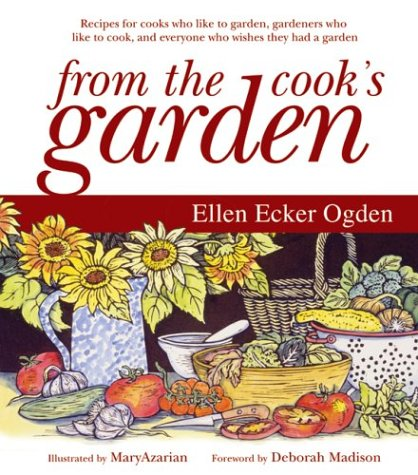 From the Cook's Garden: Recipes for Cooks Who Like to Garden, Gardeners Who Like to Cook, and Everyone Who Wishes They Had a Garden by Ellen Ecker Odgen
