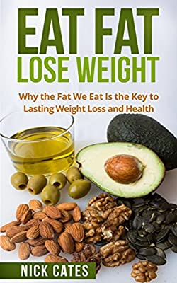 Eat Fat, Lose Weight: Why the Fat We Eat Is the Key to Lasting Weight Loss and Health