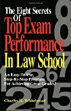 The Eight Secrets Of Top Exam Performance In Law School: An Easy-To-Use, Step-by-Step Program for Achieving Great Grades!