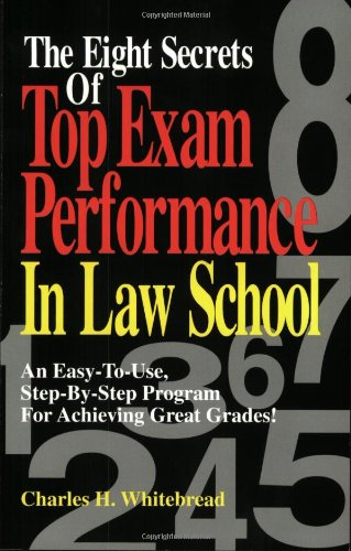 The Eight Secrets Of Top Exam Performance In Law School: An Easy-To-Use, Step-by-Step Program for Achieving Great Grades