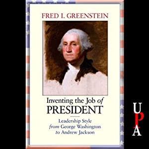 Inventing the Job of President: Leadership Style from George Washington to Andrew Jackson | [Fred I. Greenstein]