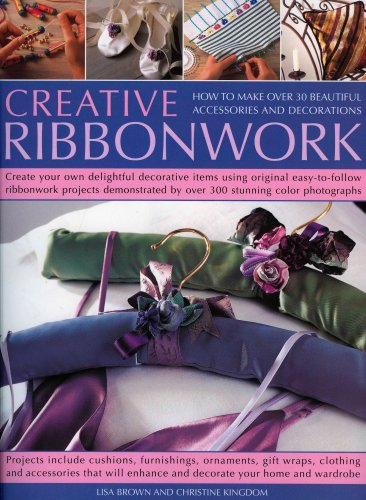 Creative Ribbonwork Step-by-Step: How to make over 30 beautiful accessories, ornaments and decorations; Create your own delightful decorative items using original easy-to-follow ribbonwork projects demonstrated by 200 stunning color photographs