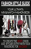 Fashion Style Guide: Your Ultimate Mix & Match Fashion Book To Create The Most Chick And Stylish Outfit With Your Wardrobe For 365 Days!