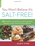You Wont Believe Its Salt-Free: 125 Healthy Low-Sodium and No-Sodium Recipes Using Flavorful Spice Blends