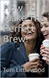 How To Make The Perfect Brew!