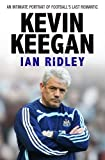 Ian Ridley Kevin Keegan: An Intimate Portrait of Football's Last Romantic