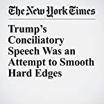 Trump's Conciliatory Speech Was an Attempt to Smooth Hard Edges | Glenn Thrush,Maggie Haberman