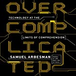 Overcomplicated: Technology at the Limits of Comprehension | Samuel Arbesman