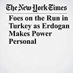 Foes on the Run in Turkey as Erdogan Makes Power Personal | Patrick Kingsley