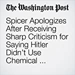 Spicer Apologizes After Receiving Sharp Criticism for Saying Hitler Didn't Use Chemical Weapons | Jenna Johnson,Ashley Parker