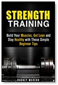 Strength Training: Build Your Muscles, Get Lean and Stay Healthy with These Simple Beginner Tips (Weight Training and Diet)
