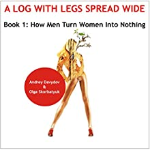 How Men Turn Women into Nothing: A Log with Legs Spread Wide (       UNABRIDGED) by Andrey Davydov, Olga Skorbatyuk Narrated by Kathy Snow