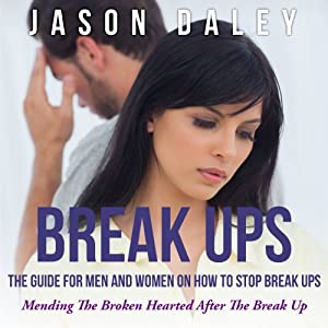 Break Ups: The Guide for Men and Women on How to Stop Break Ups: Mending the Broken Hearted After the Break Up | [Jason Daley]