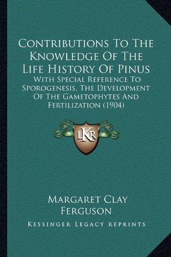 Contributions to the Knowledge of the Life History of Pinus: With Special Reference to Sporogenesis, the Development of the Gametophytes and Fertilization (1904)