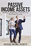 Real Estate Investing: Building A Simple Passive Income From Real Estate Investing (Passive Income Assets, Real Estate, Passive Income For Beginners, Real Estate Investing Made Easy)