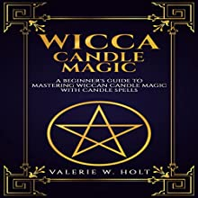 Wicca Candle Magic: A Beginner's Guide to Mastering Wiccan Candle Magic with Candle Spells, Book 4 Audiobook by Valerie W. Holt Narrated by Chip McCullough