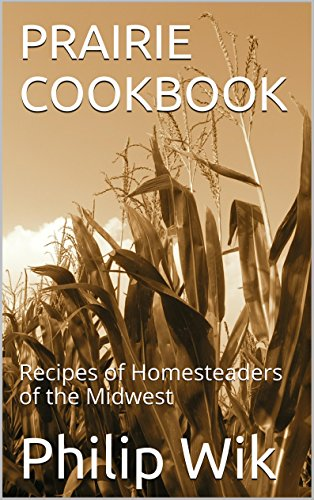 PRAIRIE COOKBOOK: Recipes of Homesteaders of the Midwest by Philip Wik