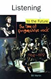 Bill Jr. Martin Listening to the Future: A Pictorial History: Time of Progressive Rock, 1968-78 (Feedback, the Series in Contemporary Music)