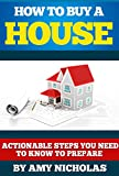 How to Buy a House: Actionable Steps You Need to Know to Prepare (Financial, Money, Real Estate Book 1)
