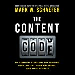 The Content Code: Six Essential Strategies to Ignite Your Content, Your Marketing, and Your Business | Mark W. Schaefer