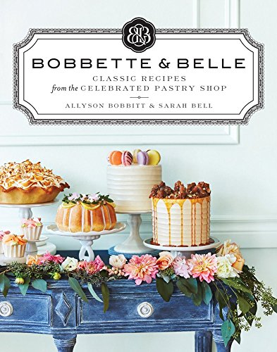 Bobbette & Belle: Classic Recipes from the Celebrated Pastry Shop by Allyson Bobbitt, Sarah Bell