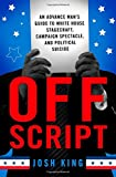 Off Script: An Advance Man s Guide to White House Stagecraft, Campaign Spectacle, and Political Suicide