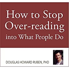 How to Stop Overreading into What People Do (       UNABRIDGED) by Douglas H. Ruben, PhD Narrated by Matthew W. Porter
