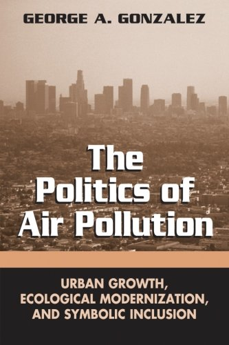 The Politics Of Air Pollution: Urban Growth, Ecological Modernization, And Symbolic Inclusion (Suny Series In Global Environmental Policy)