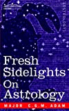 FRESH SIDELIGHTS ON ASTROLOGY: An Elementary Treatise on Occultism by Major C.G.M. Adam