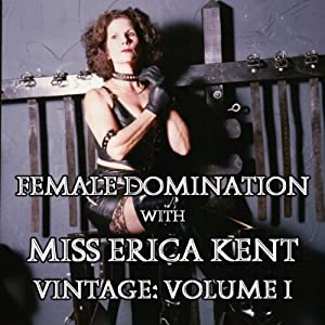 Female Domination with Miss Erica Kent: Vintage, Vol. I | [Miss Erica Kent]