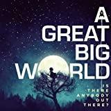 A GREAT BIG WORLD-IS THERE ANYBODY OUT THERE?