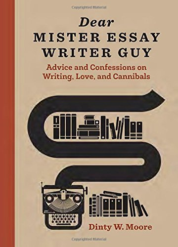 dear-mister-essay-writer-guy-advice-and-confessions-on-writing-love-and-cannibals-by-dinty-w-moore-2