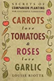 CARROTS LOVE TOMATOES & ROSES LOVE GARLIC: Secrets of Companion Planting for Successful Gardening (1580178294) by Riotte, Louise