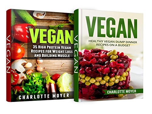 Vegan Diet for Beginners: 2 in 1 Box Set, Book 1: Vegan: Healthy Vegan Dump Dinner Recipes on a Budget, Book 2: Vegan: 35 High Protein Vegan Recipes for Weight Loss and Building Muscle by Charlotte Moyer
