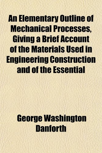 An Elementary Outline of Mechanical Processes, Giving a Brief Account of the Materials Used in Engineering Construction and of the Essential