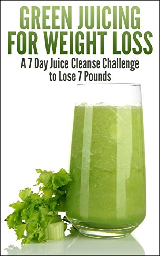Green Juicing for Weight Loss: Lose 7 Pounds in 7 Days by Thomas Rockson