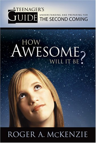 How Awesome Will It Be? A Teenager's Guide to Understanding and Preparing for the Second Coming, ROGER A. MCKENZIE