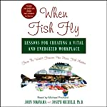 When Fish Fly: Lessons for Creating a Vital and Energized Workplace from the World Famous Pike Place Fish Market | John Yokoyama,Joseph Michelli