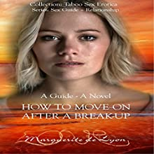 How to Move on After a Break-Up: A Guide and Novel: Taboo Sex Erotica Series: Sex Guide - Relationship, Book 11 (       UNABRIDGED) by Marguerite de Lyon Narrated by Sunny Tasker