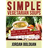"Simple Vegetarian Soups- ""How to Make Vegetable Soup FAST- Quick & Easy Recipes"" ~ Jordan Bolduan"